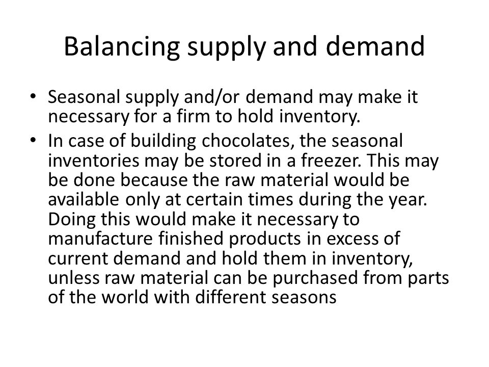 Balancing supply and demand Seasonal supply and/or demand may make it necessary for a firm to hold inventory.