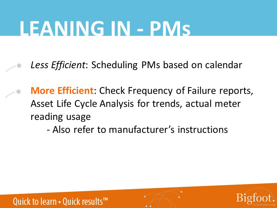 Less Efficient: Scheduling PMs based on calendar More Efficient: Check Frequency of Failure reports, Asset Life Cycle Analysis for trends, actual meter reading usage - Also refer to manufacturers instructions