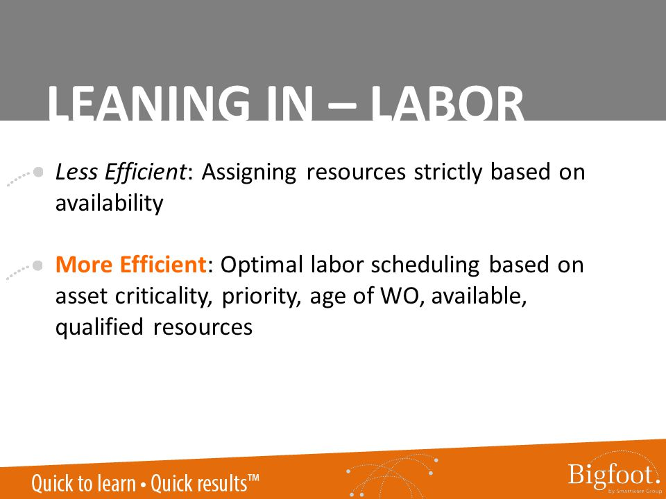 Less Efficient: Assigning resources strictly based on availability More Efficient: Optimal labor scheduling based on asset criticality, priority, age of WO, available, qualified resources LEANING IN – LABOR