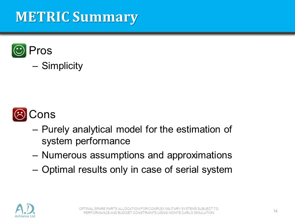 METRIC Summary Pros –Simplicity Cons –Purely analytical model for the estimation of system performance –Numerous assumptions and approximations –Optimal results only in case of serial system OPTIMAL SPARE PARTS ALLOCATION FOR COMPLEX MILITARY SYSTEMS SUBJECT TO PERFORMANCE AND BUDGET CONSTRAINTS USING MONTE CARLO SIMULATION 14