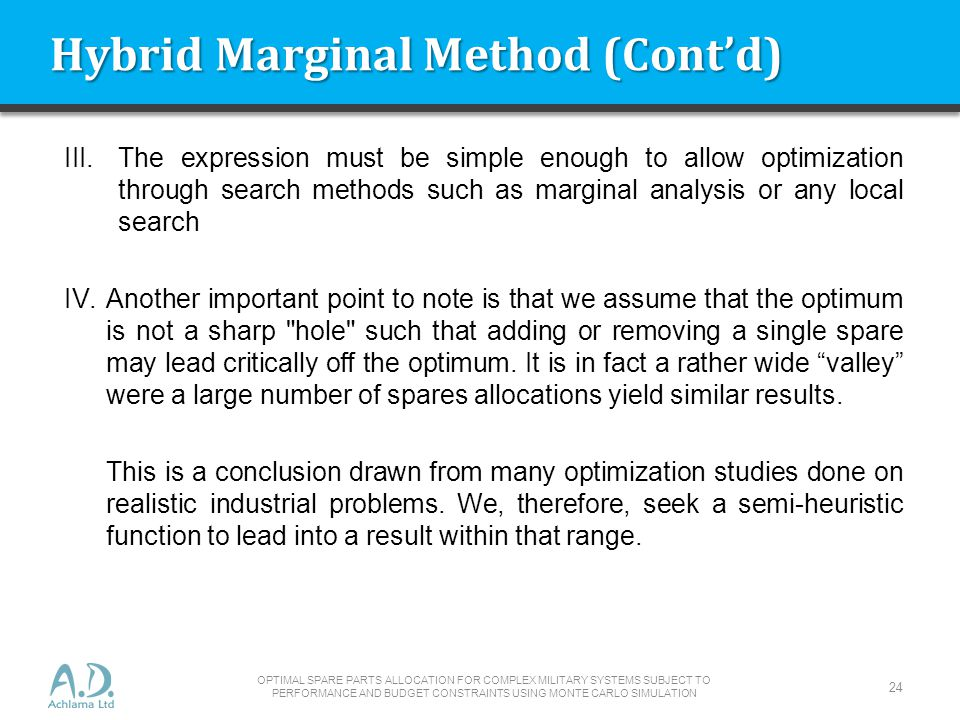 Hybrid Marginal Method (Contd) III.The expression must be simple enough to allow optimization through search methods such as marginal analysis or any local search IV.Another important point to note is that we assume that the optimum is not a sharp hole such that adding or removing a single spare may lead critically off the optimum.