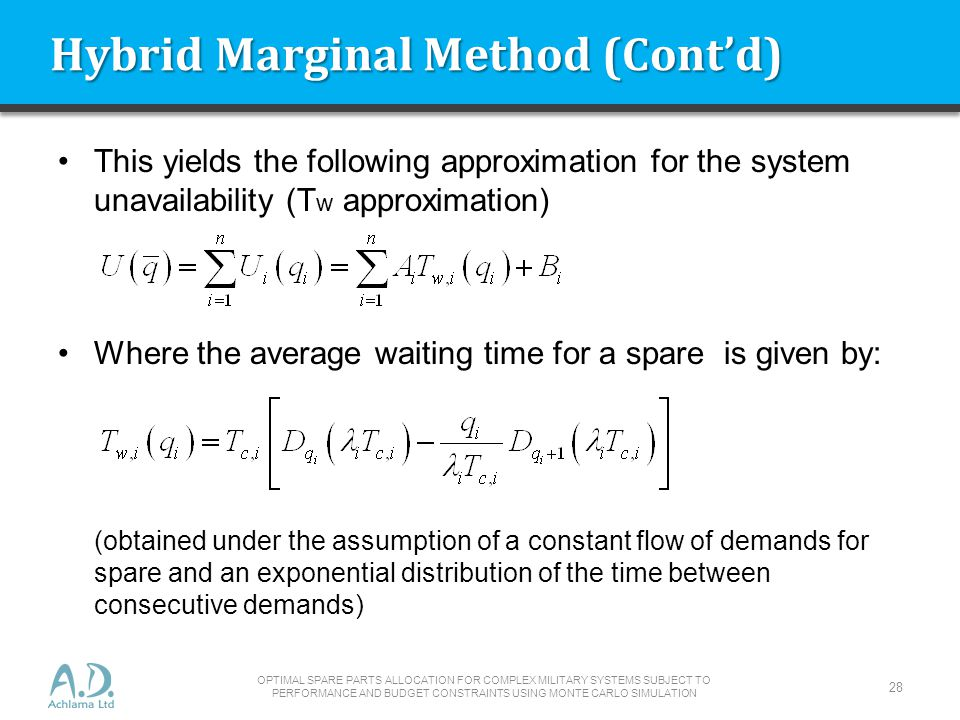Hybrid Marginal Method (Contd) This yields the following approximation for the system unavailability (T w approximation) Where the average waiting time for a spare is given by: (obtained under the assumption of a constant flow of demands for spare and an exponential distribution of the time between consecutive demands) OPTIMAL SPARE PARTS ALLOCATION FOR COMPLEX MILITARY SYSTEMS SUBJECT TO PERFORMANCE AND BUDGET CONSTRAINTS USING MONTE CARLO SIMULATION 28