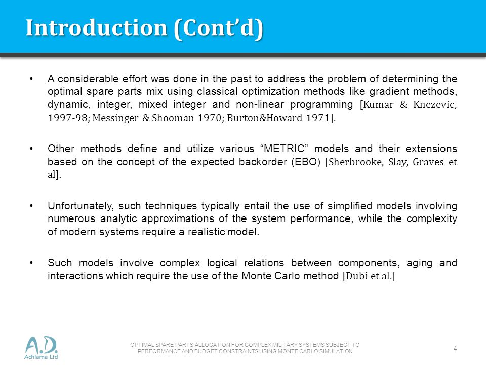 Introduction (Contd) A considerable effort was done in the past to address the problem of determining the optimal spare parts mix using classical optimization methods like gradient methods, dynamic, integer, mixed integer and non-linear programming [Kumar & Knezevic, 1997-98; Messinger & Shooman 1970; Burton&Howard 1971].