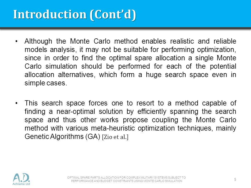 Introduction (Contd) Although the Monte Carlo method enables realistic and reliable models analysis, it may not be suitable for performing optimization, since in order to find the optimal spare allocation a single Monte Carlo simulation should be performed for each of the potential allocation alternatives, which form a huge search space even in simple cases.