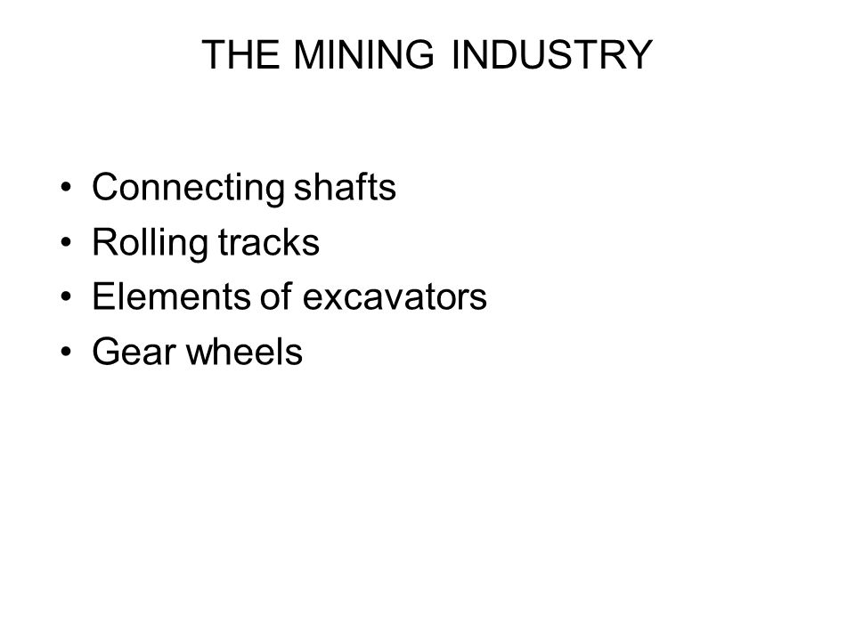 THE MINING INDUSTRY Connecting shafts Rolling tracks Elements of excavators Gear wheels