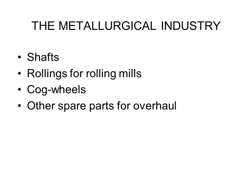 THE METALLURGICAL INDUSTRY Shafts Rollings for rolling mills Cog-wheels Other spare parts for overhaul