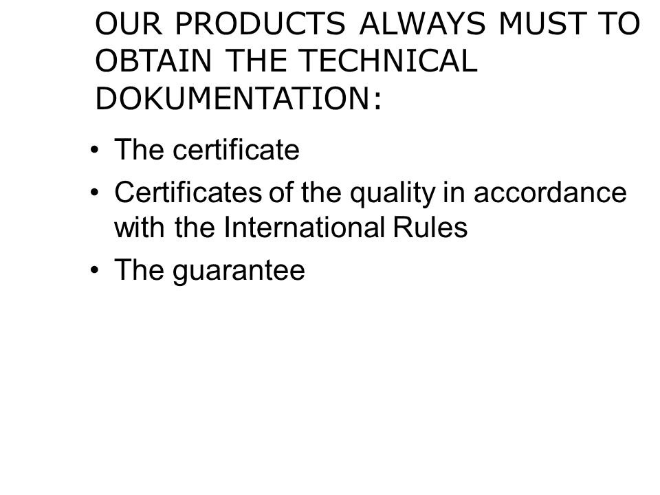 OUR PRODUCTS ALWAYS MUST TO OBTAIN THE TECHNICAL DOKUMENTATION: The certificate Certificates of the quality in accordance with the International Rules The guarantee