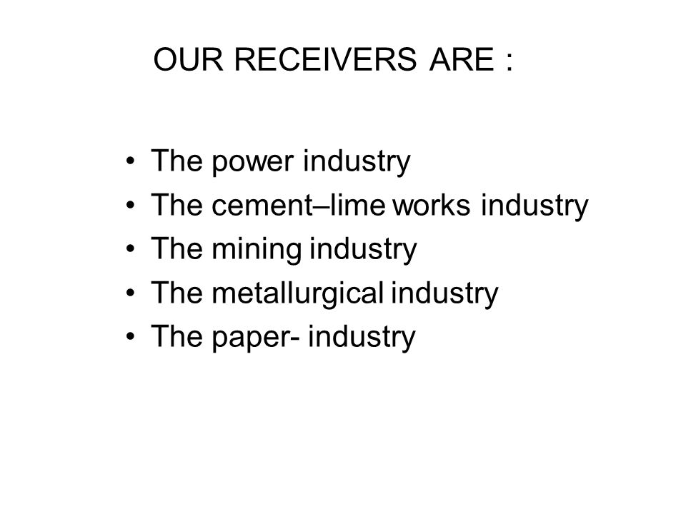 OUR RECEIVERS ARE : The power industry The cement–lime works industry The mining industry The metallurgical industry The paper- industry