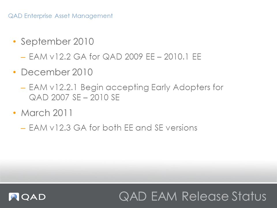 QAD EAM Release Status September 2010 – EAM v12.2 GA for QAD 2009 EE – 2010.1 EE December 2010 – EAM v12.2.1 Begin accepting Early Adopters for QAD 2007 SE – 2010 SE March 2011 – EAM v12.3 GA for both EE and SE versions QAD Enterprise Asset Management