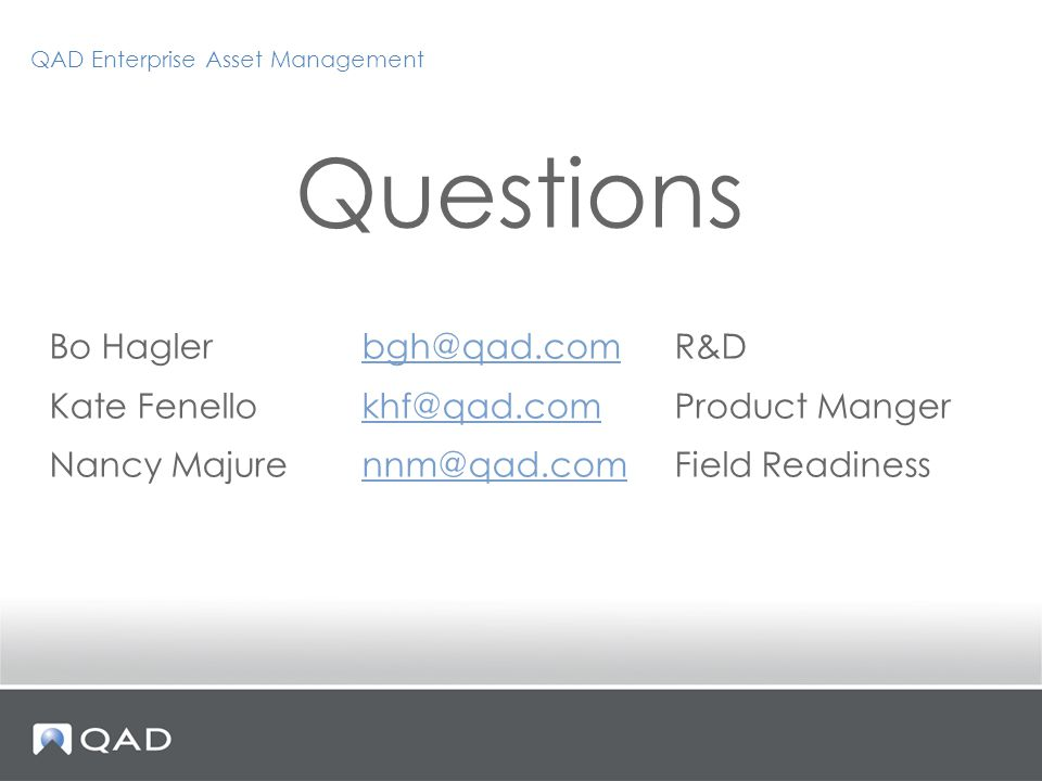 Questions Bo Hagler bgh@qad.comR&Dbgh@qad.com Kate Fenellokhf@qad.comProduct Mangerkhf@qad.com Nancy Majurennm@qad.comField Readinessnnm@qad.com QAD Enterprise Asset Management
