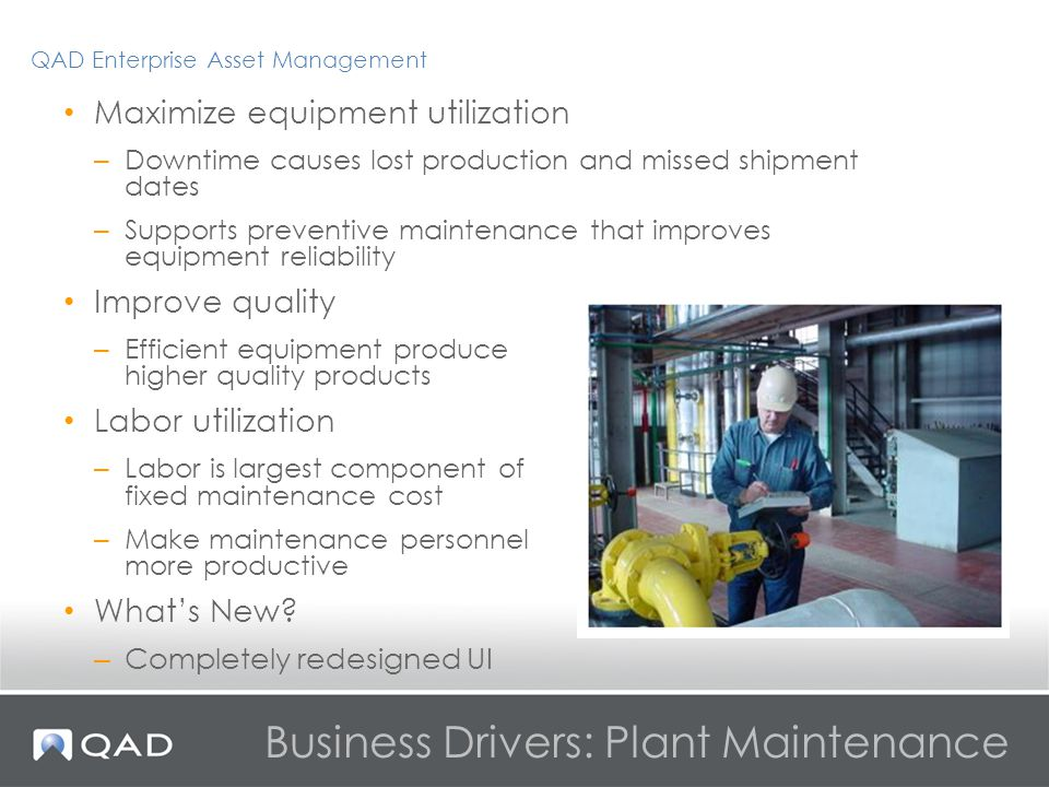 Business Drivers: Plant Maintenance Maximize equipment utilization – Downtime causes lost production and missed shipment dates – Supports preventive maintenance that improves equipment reliability Improve quality – Efficient equipment produce higher quality products Labor utilization – Labor is largest component of fixed maintenance cost – Make maintenance personnel more productive Whats New.