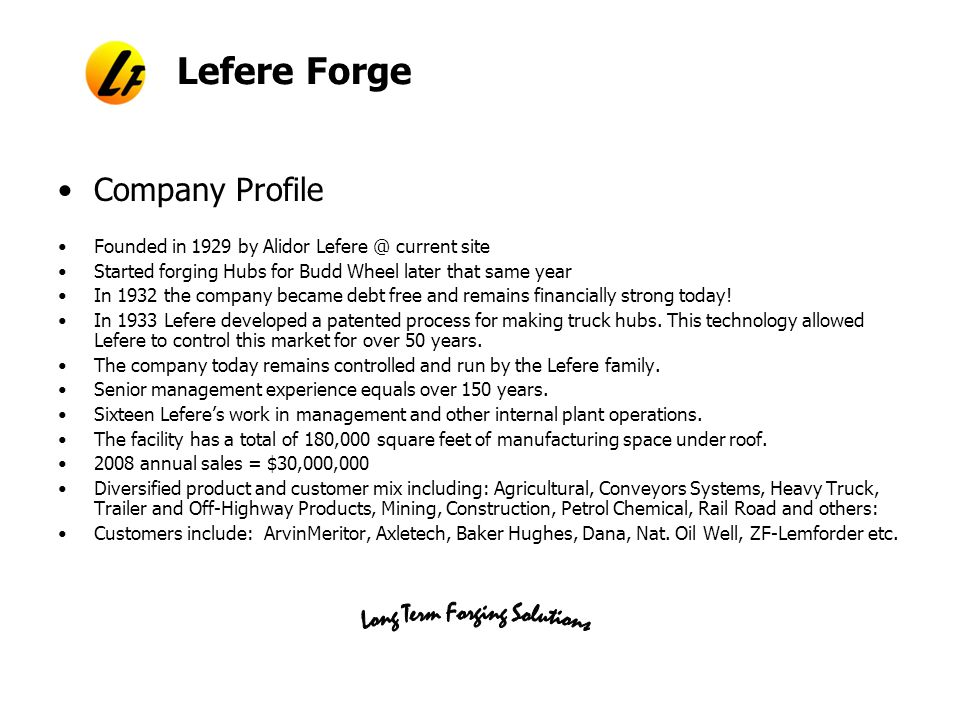 Lefere Forge Company Profile Founded in 1929 by Alidor Lefere @ current site Started forging Hubs for Budd Wheel later that same year In 1932 the company became debt free and remains financially strong today.