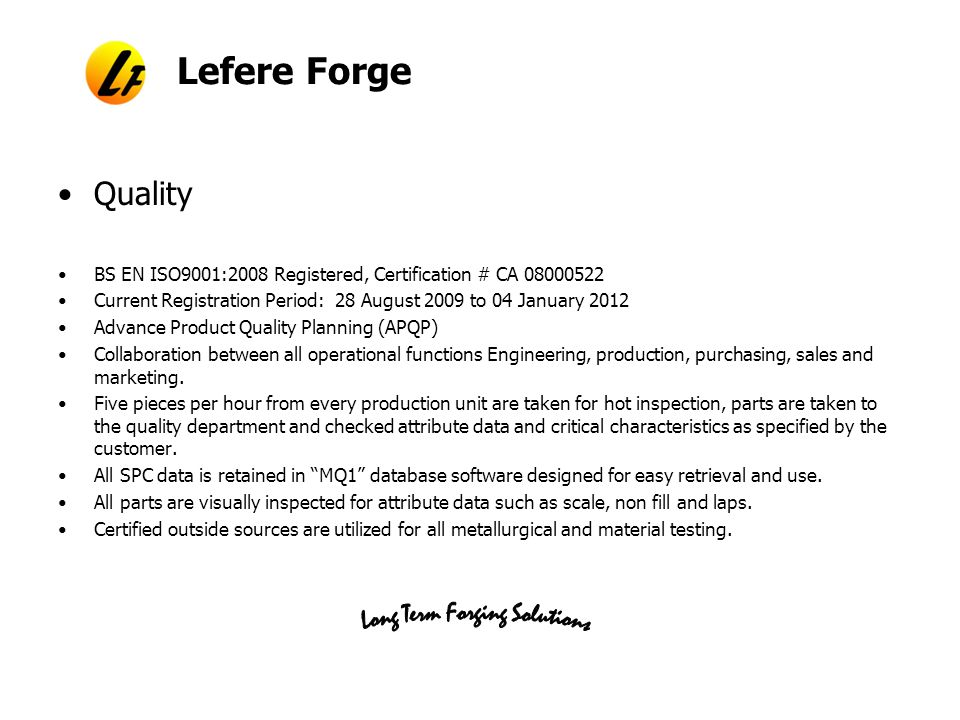 Lefere Forge Quality BS EN ISO9001:2008 Registered, Certification # CA 08000522 Current Registration Period: 28 August 2009 to 04 January 2012 Advance Product Quality Planning (APQP) Collaboration between all operational functions Engineering, production, purchasing, sales and marketing.