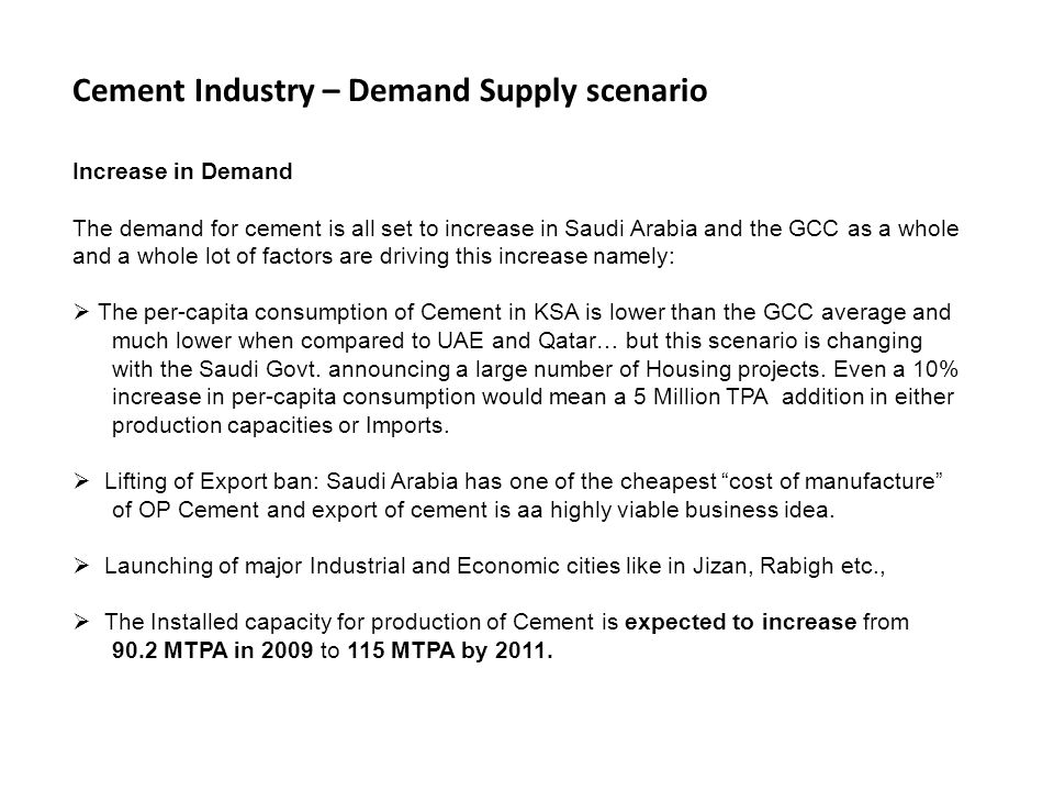 Cement Industry – Demand Supply scenario Increase in Demand The demand for cement is all set to increase in Saudi Arabia and the GCC as a whole and a whole lot of factors are driving this increase namely: The per-capita consumption of Cement in KSA is lower than the GCC average and much lower when compared to UAE and Qatar… but this scenario is changing with the Saudi Govt.