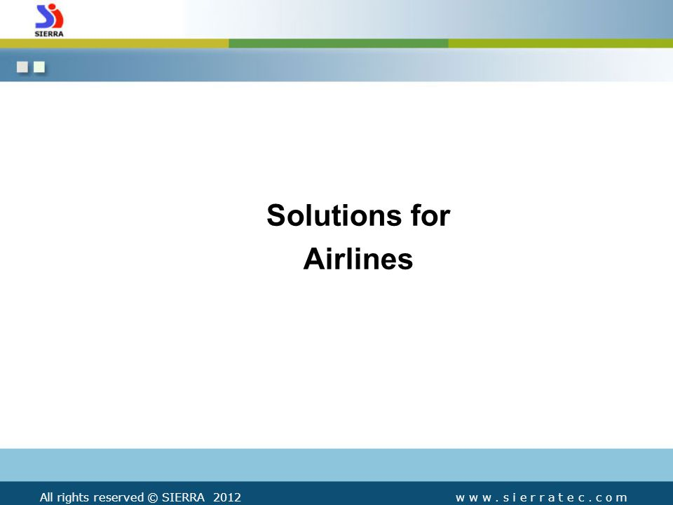 Solutions for Airlines All rights reserved © SIERRA 2012w w w. s i e r r a t e c. c o m