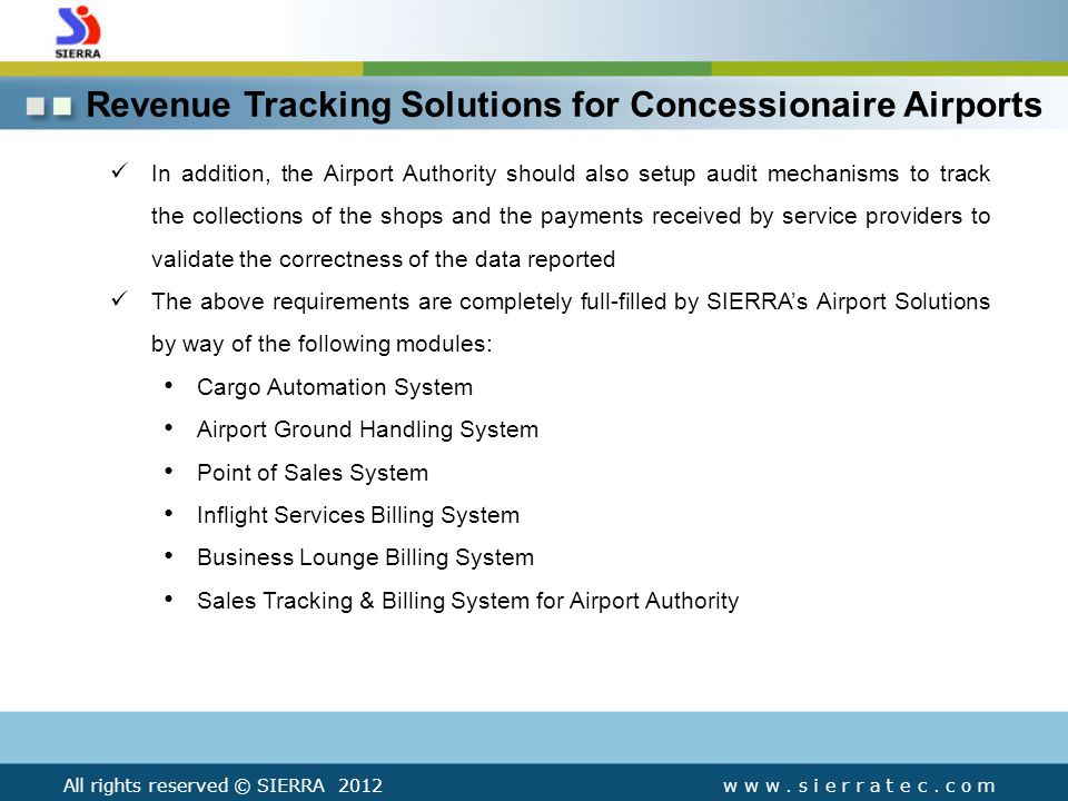 Revenue Tracking Solutions for Concessionaire Airports In addition, the Airport Authority should also setup audit mechanisms to track the collections of the shops and the payments received by service providers to validate the correctness of the data reported The above requirements are completely full-filled by SIERRAs Airport Solutions by way of the following modules: Cargo Automation System Airport Ground Handling System Point of Sales System Inflight Services Billing System Business Lounge Billing System Sales Tracking & Billing System for Airport Authority All rights reserved © SIERRA 2012w w w.