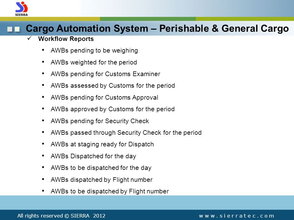 Workflow Reports AWBs pending to be weighing AWBs weighted for the period AWBs pending for Customs Examiner AWBs assessed by Customs for the period AWBs pending for Customs Approval AWBs approved by Customs for the period AWBs pending for Security Check AWBs passed through Security Check for the period AWBs at staging ready for Dispatch AWBs Dispatched for the day AWBs to be dispatched for the day AWBs dispatched by Flight number AWBs to be dispatched by Flight number Cargo Automation System – Perishable & General Cargo w w w.