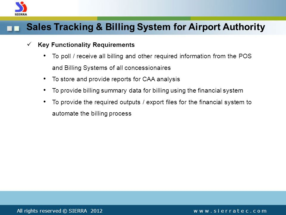 Sales Tracking & Billing System for Airport Authority Key Functionality Requirements To poll / receive all billing and other required information from the POS and Billing Systems of all concessionaires To store and provide reports for CAA analysis To provide billing summary data for billing using the financial system To provide the required outputs / export files for the financial system to automate the billing process All rights reserved © SIERRA 2012w w w.
