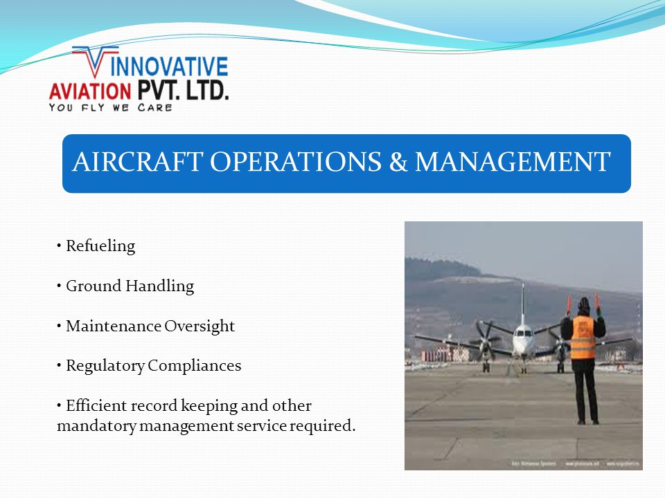 AIRCRAFT OPERATIONS & MANAGEMENT Refueling Ground Handling Maintenance Oversight Regulatory Compliances Efficient record keeping and other mandatory m