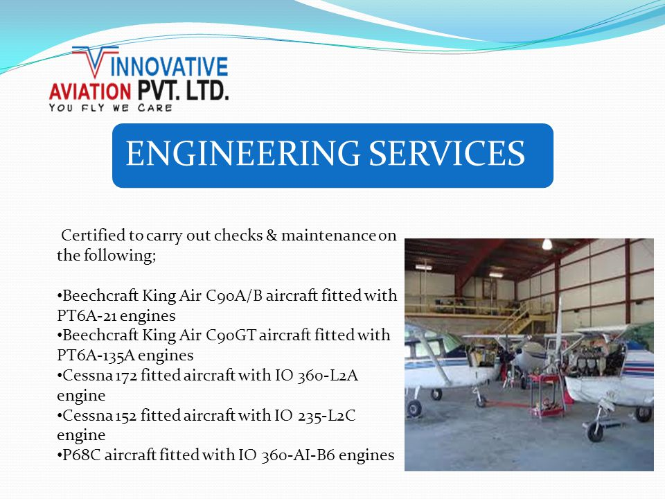 ENGINEERING SERVICES Certified to carry out checks & maintenance on the following; Beechcraft King Air C90A/B aircraft fitted with PT6A-21 engines Bee