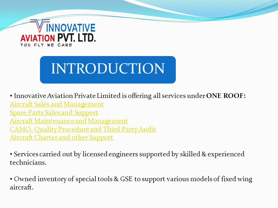 INTRODUCTION Innovative Aviation Private Limited is offering all services under ONE ROOF: Aircraft Sales and Management Spare Parts Sales and Support Aircraft Maintenance and Management CAMO, Quality Procedure and Third Party Audit Aircraft Charter and other Support Services carried out by licensed engineers supported by skilled & experienced technicians.