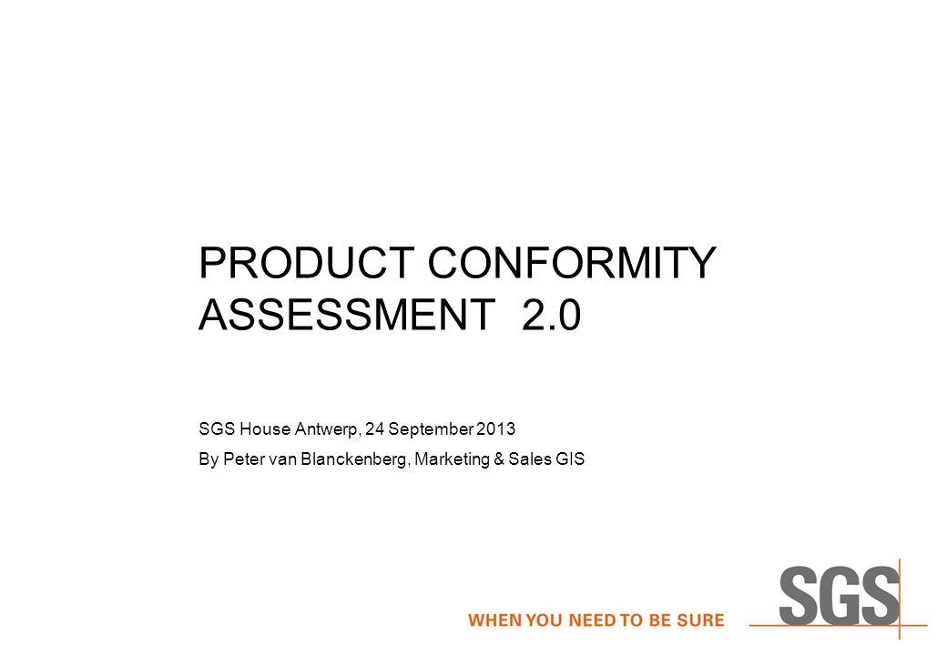 PRODUCT CONFORMITY ASSESSMENT 2.0 SGS House Antwerp, 24 September 2013 By Peter van Blanckenberg, Marketing & Sales GIS