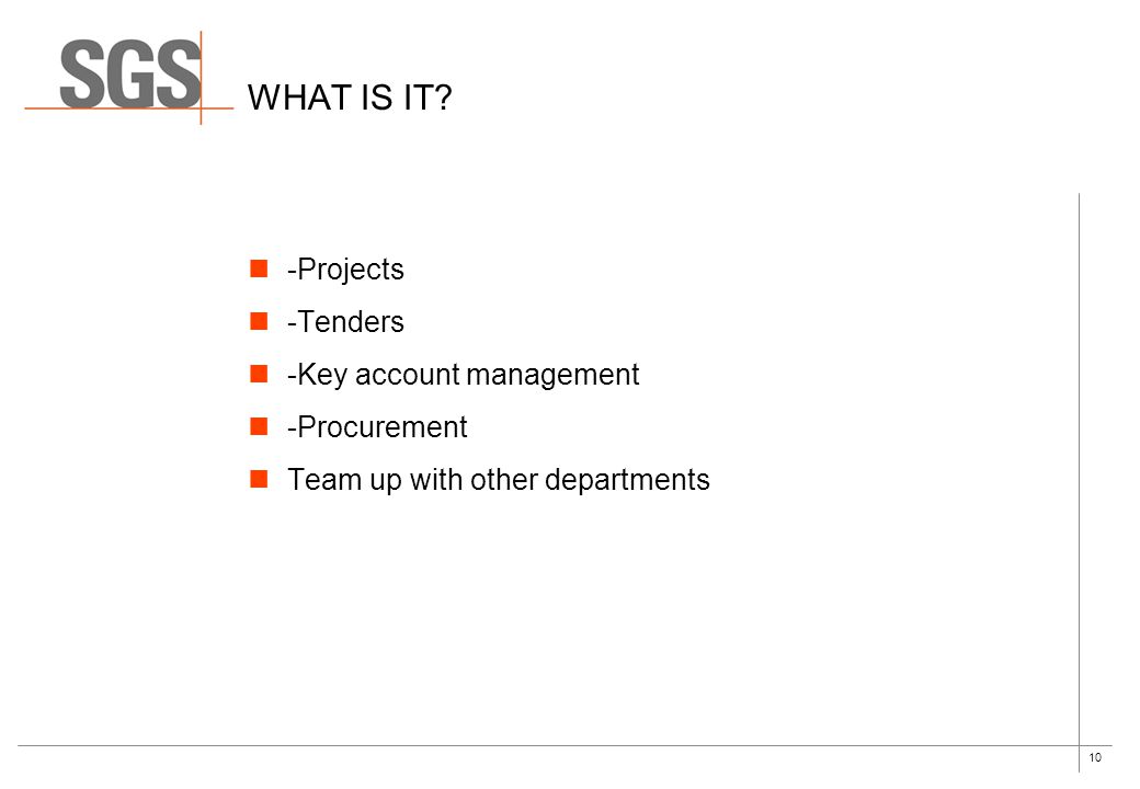 10 WHAT IS IT? -Projects -Tenders -Key account management -Procurement Team up with other departments
