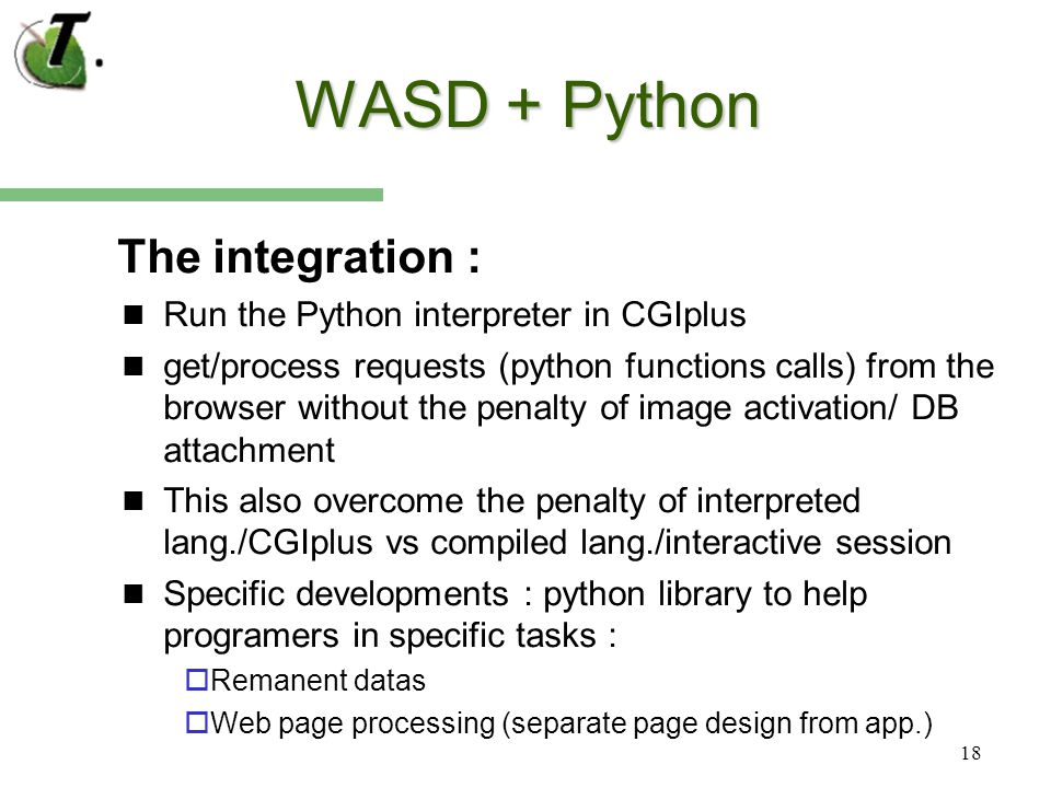 18 WASD + Python The integration : Run the Python interpreter in CGIplus get/process requests (python functions calls) from the browser without the penalty of image activation/ DB attachment This also overcome the penalty of interpreted lang./CGIplus vs compiled lang./interactive session Specific developments : python library to help programers in specific tasks : Remanent datas Web page processing (separate page design from app.)