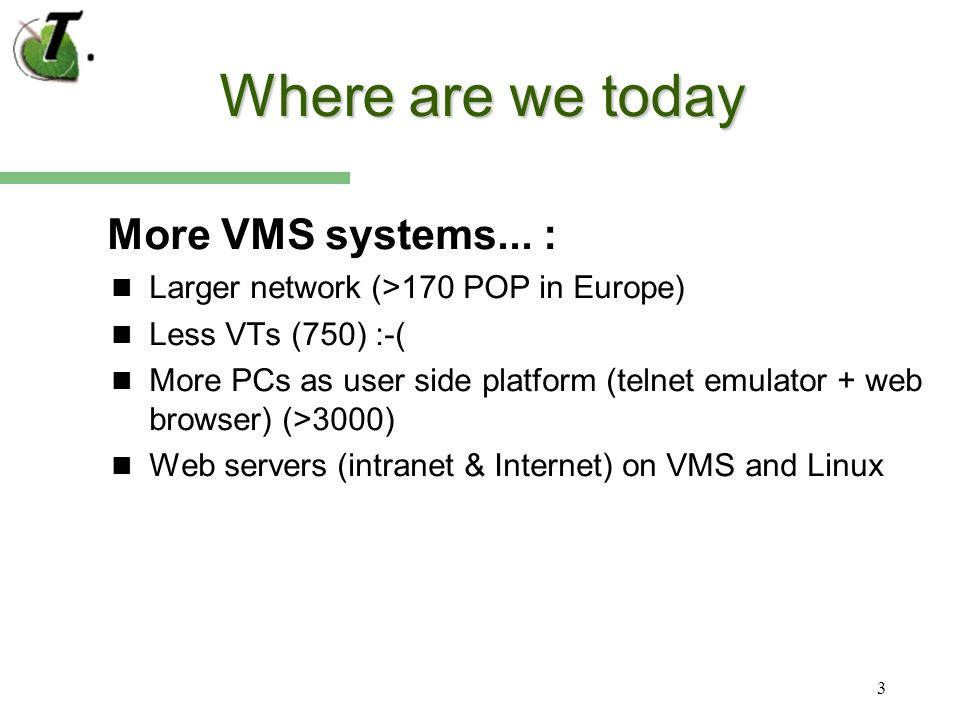 3 Where are we today More VMS systems... : Larger network (>170 POP in Europe) Less VTs (750) :-( More PCs as user side platform (telnet emulator + we
