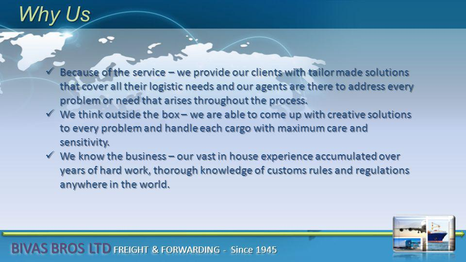 Why Us Because of the service – we provide our clients with tailor made solutions that cover all their logistic needs and our agents are there to addr