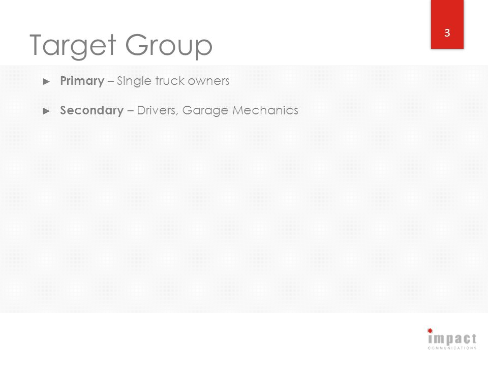 Target Group Primary – Single truck owners Secondary – Drivers, Garage Mechanics 3