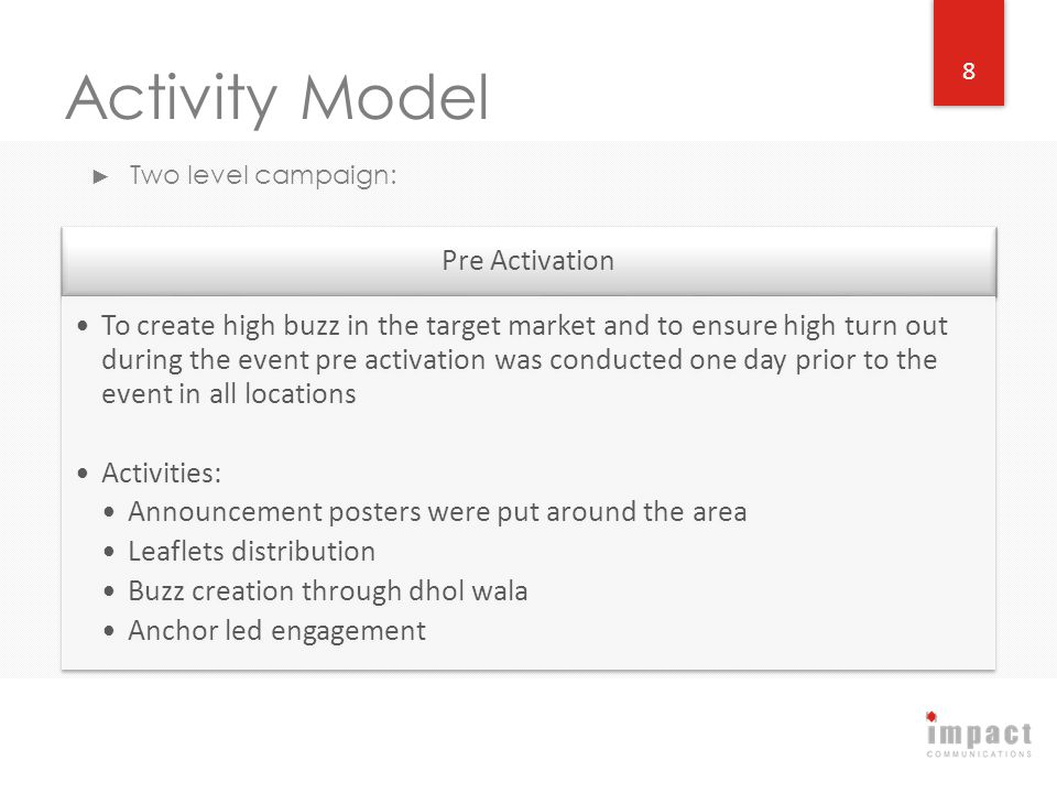 Activity Model Two level campaign: 8 Pre Activation To create high buzz in the target market and to ensure high turn out during the event pre activati