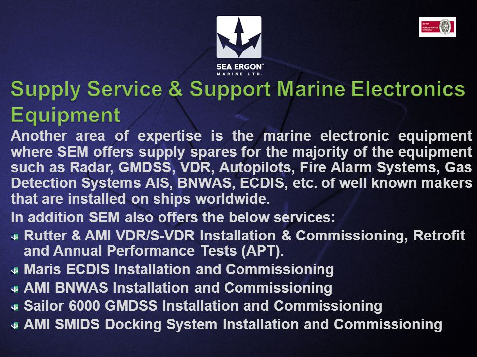 Another area of expertise is the marine electronic equipment where SEM offers supply spares for the majority of the equipment such as Radar, GMDSS, VD