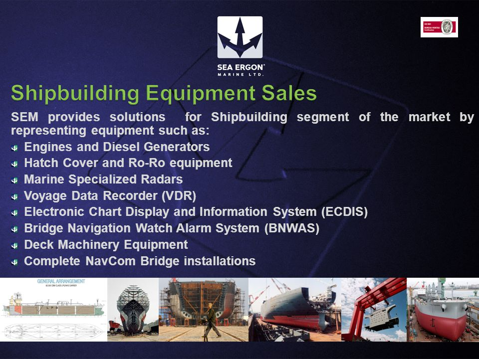 SEM provides solutions for Shipbuilding segment of the market by representing equipment such as: Engines and Diesel Generators Hatch Cover and Ro-Ro equipment Marine Specialized Radars Voyage Data Recorder (VDR) Electronic Chart Display and Information System (ECDIS) Bridge Navigation Watch Alarm System (BNWAS) Deck Machinery Equipment Complete NavCom Bridge installations