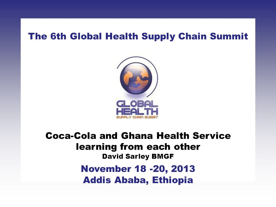 CLICK TO ADD TITLE [DATE][SPEAKERS NAMES] The 6th Global Health Supply Chain Summit November 18 -20, 2013 Addis Ababa, Ethiopia Coca-Cola and Ghana He