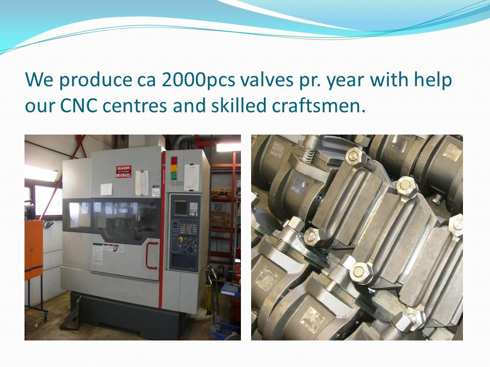 We produce ca 2000pcs valves pr. year with help our CNC centres and skilled craftsmen.