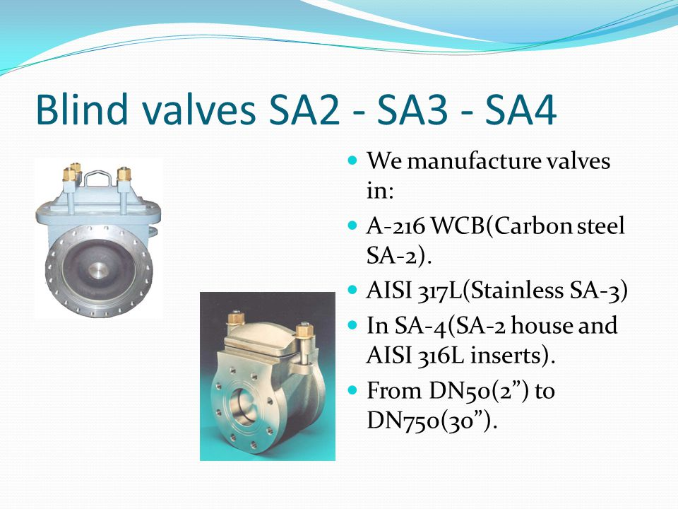 Blind valves SA2 - SA3 - SA4 We manufacture valves in: A-216 WCB(Carbon steel SA-2). AISI 317L(Stainless SA-3) In SA-4(SA-2 house and AISI 316L insert