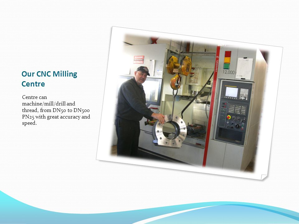 Our CNC Milling Centre Centre can machine/mill/drill and thread, from DN50 to DN500 PN25 with great accuracy and speed.