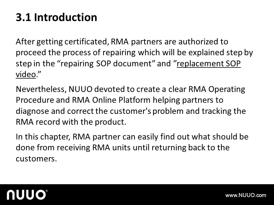3.1 Introduction After getting certificated, RMA partners are authorized to proceed the process of repairing which will be explained step by step in the repairing SOP document and replacement SOP video.replacement SOP video Nevertheless, NUUO devoted to create a clear RMA Operating Procedure and RMA Online Platform helping partners to diagnose and correct the customer s problem and tracking the RMA record with the product.