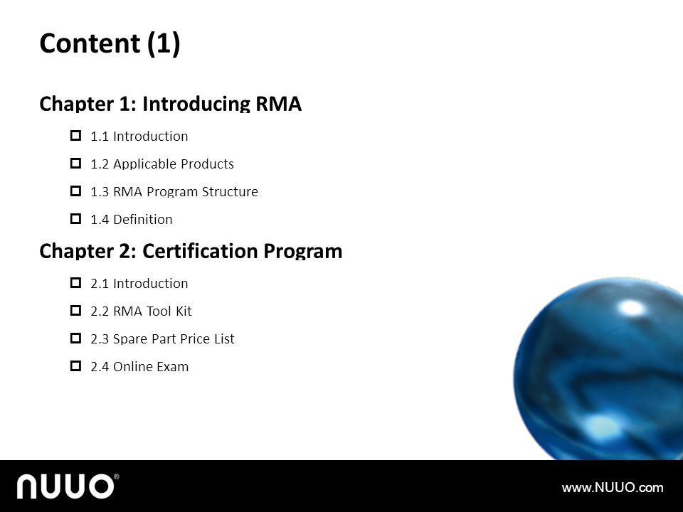 Chapter 1: Introducing RMA 1.1 Introduction 1.2 Applicable Products 1.3 RMA Program Structure 1.4 Definition Chapter 2: Certification Program 2.1 Introduction 2.2 RMA Tool Kit 2.3 Spare Part Price List 2.4 Online Exam Content (1) www.NUUO.com