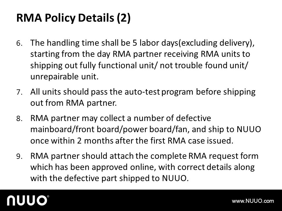 RMA Policy Details (2) 6. The handling time shall be 5 labor days(excluding delivery), starting from the day RMA partner receiving RMA units to shippi