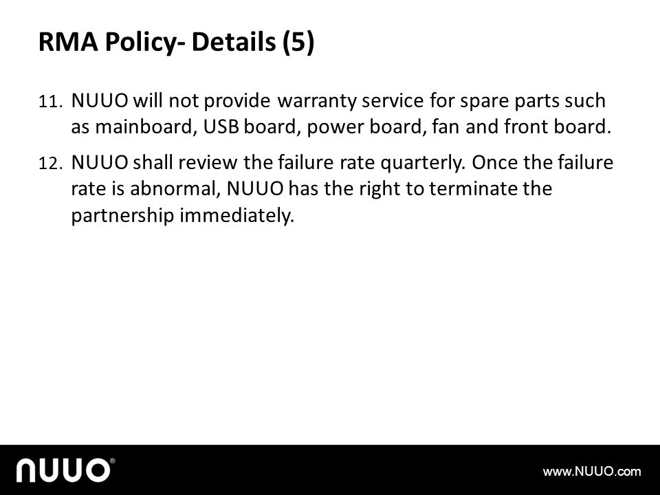 RMA Policy- Details (5) 11. NUUO will not provide warranty service for spare parts such as mainboard, USB board, power board, fan and front board. 12.