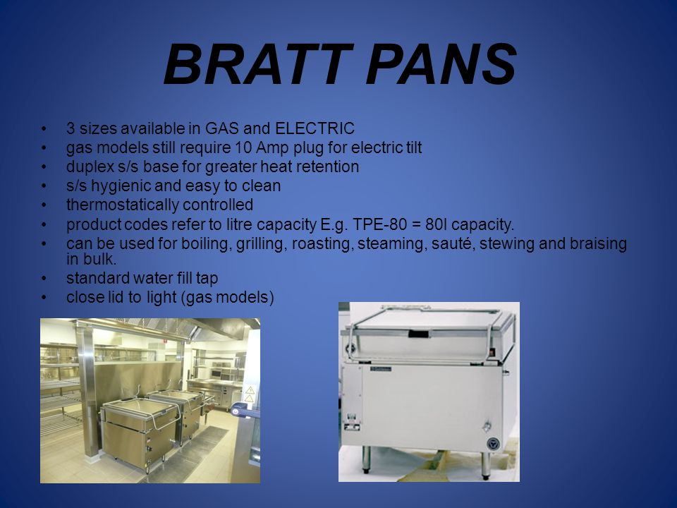 BRATT PANS 3 sizes available in GAS and ELECTRIC gas models still require 10 Amp plug for electric tilt duplex s/s base for greater heat retention s/s hygienic and easy to clean thermostatically controlled product codes refer to litre capacity E.g.