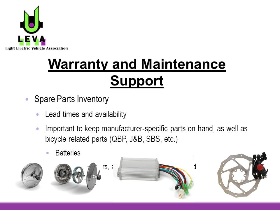 Warranty and Maintenance Support Spare Parts Inventory Lead times and availability Important to keep manufacturer-specific parts on hand, as well as bicycle related parts (QBP, J&B, SBS, etc.) Batteries Motors, controllers, and propulsion system-related