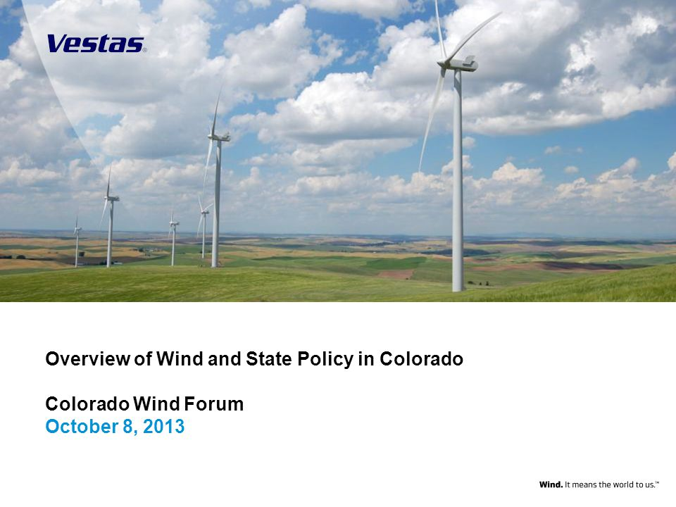 1 Overview of Wind and State Policy in Colorado Colorado Wind Forum October 8, 2013