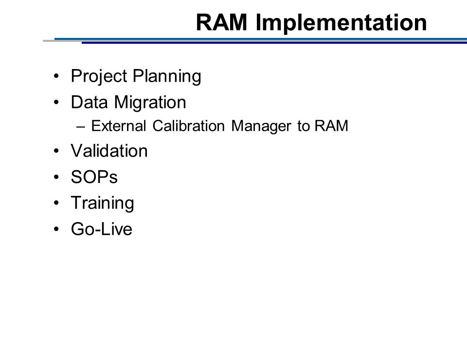 RAM Implementation Project Planning Data Migration –External Calibration Manager to RAM Validation SOPs Training Go-Live