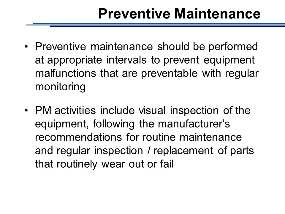 Preventive Maintenance Preventive maintenance should be performed at appropriate intervals to prevent equipment malfunctions that are preventable with regular monitoring PM activities include visual inspection of the equipment, following the manufacturers recommendations for routine maintenance and regular inspection / replacement of parts that routinely wear out or fail