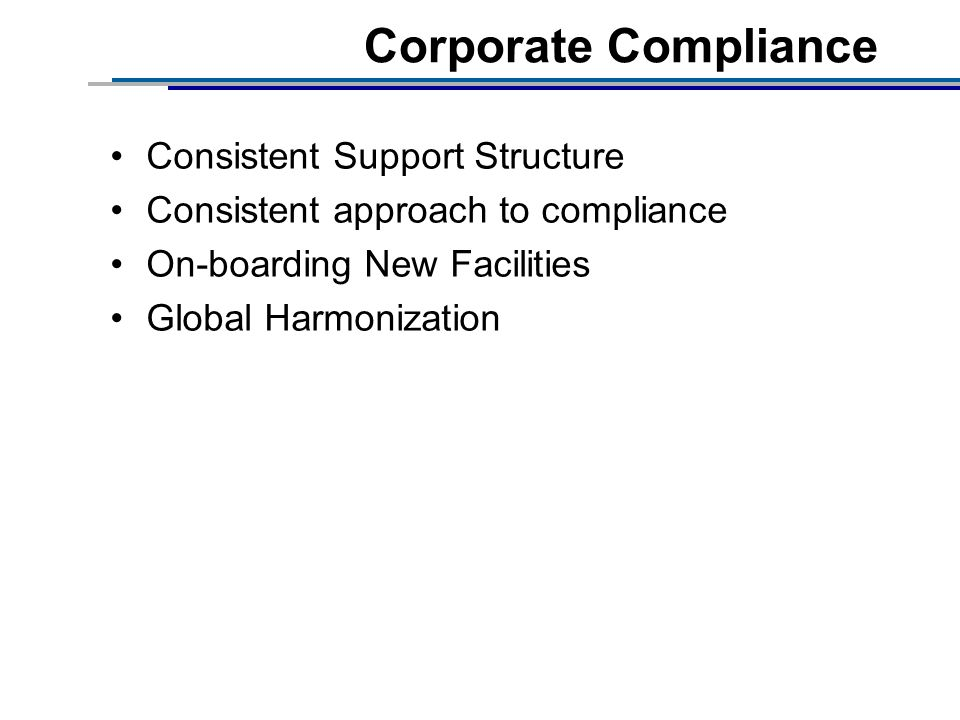Corporate Compliance Consistent Support Structure Consistent approach to compliance On-boarding New Facilities Global Harmonization