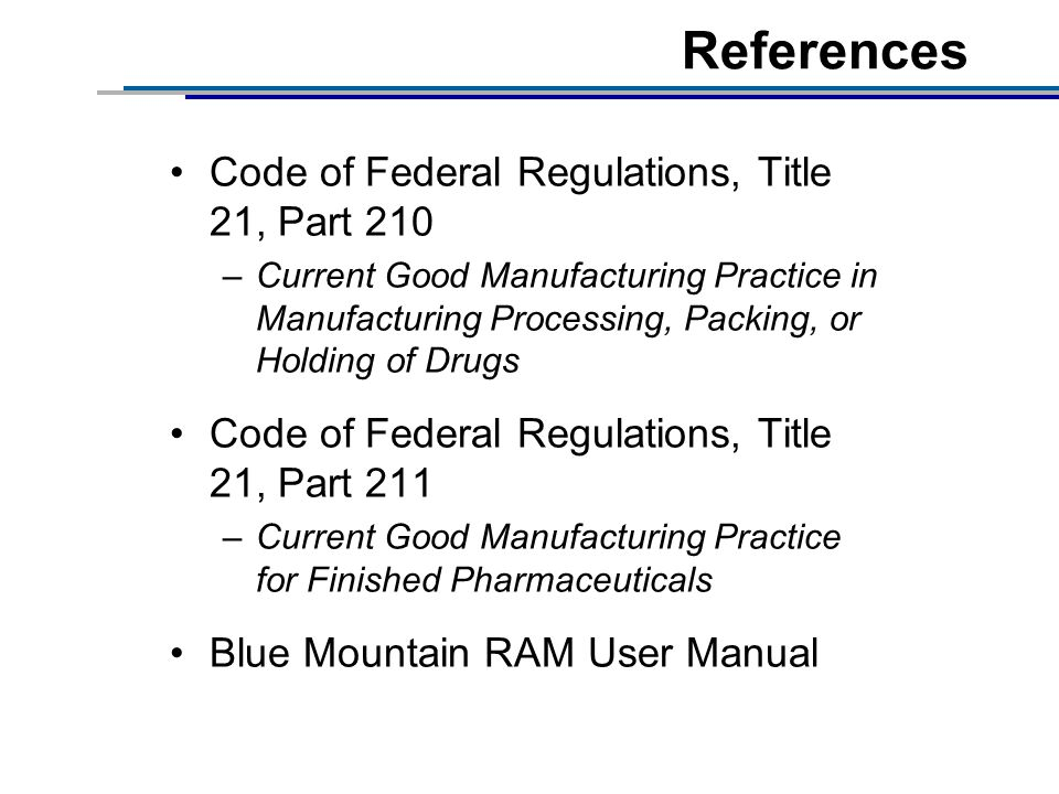 References Code of Federal Regulations, Title 21, Part 210 –Current Good Manufacturing Practice in Manufacturing Processing, Packing, or Holding of Drugs Code of Federal Regulations, Title 21, Part 211 –Current Good Manufacturing Practice for Finished Pharmaceuticals Blue Mountain RAM User Manual