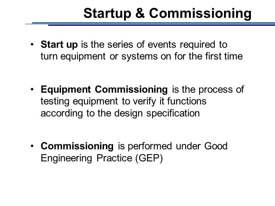 Startup & Commissioning Start up is the series of events required to turn equipment or systems on for the first time Equipment Commissioning is the process of testing equipment to verify it functions according to the design specification Commissioning is performed under Good Engineering Practice (GEP)